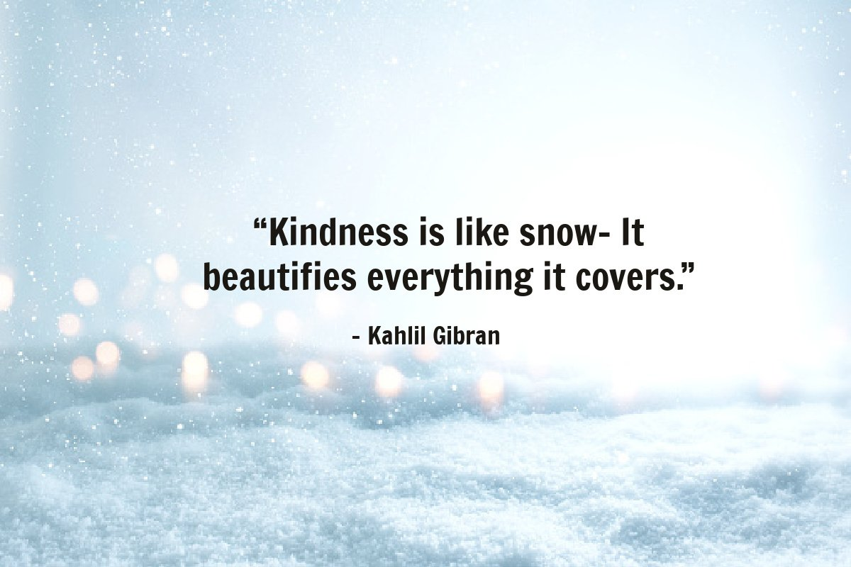 """Kindness is like snow- It beautifies everything it covers."" – Kahlil Gibran"