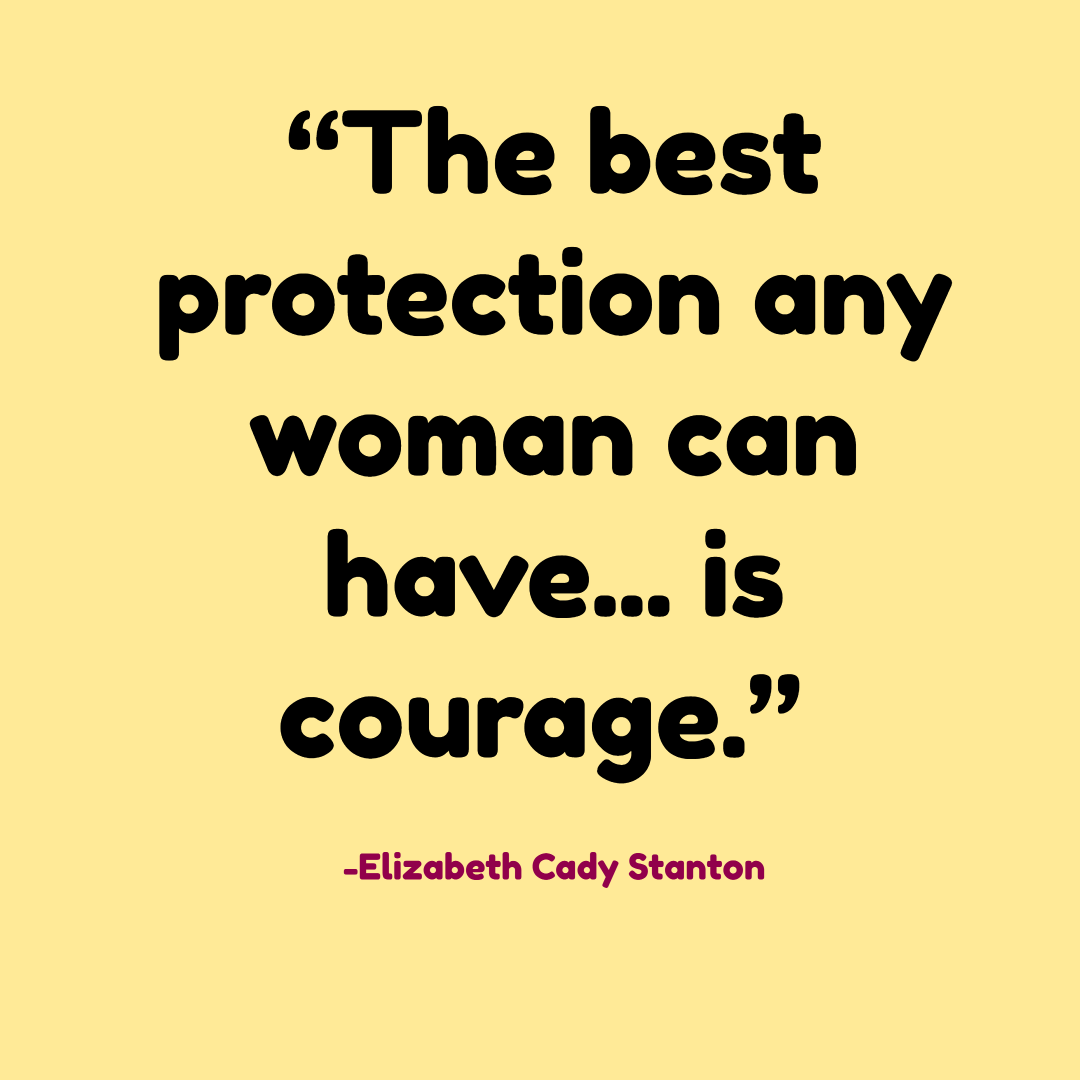 """The best protection any woman can have... is courage."" -Elizabeth Cady Stanton"