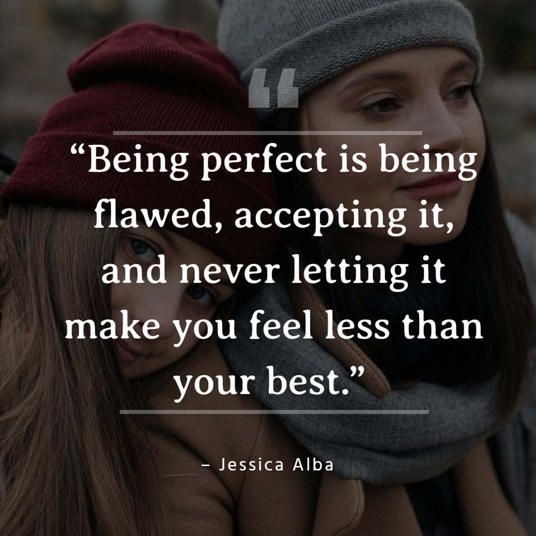 "Famous mom quotes | ""Being perfect is being flawed, accepting it, and never letting it make you feel less than your best."" – Jessica Alba"