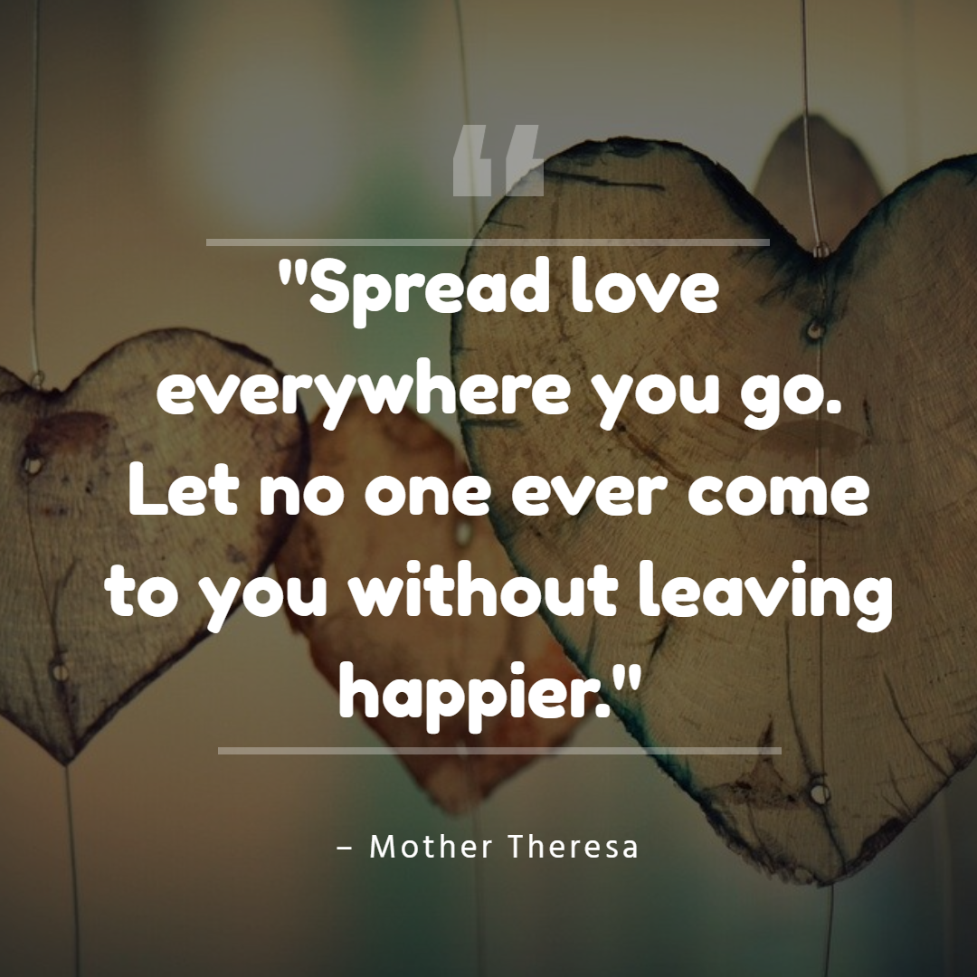 """Spread love everywhere you go. Let no one ever come to you without leaving happier."" – Mother Theresa"