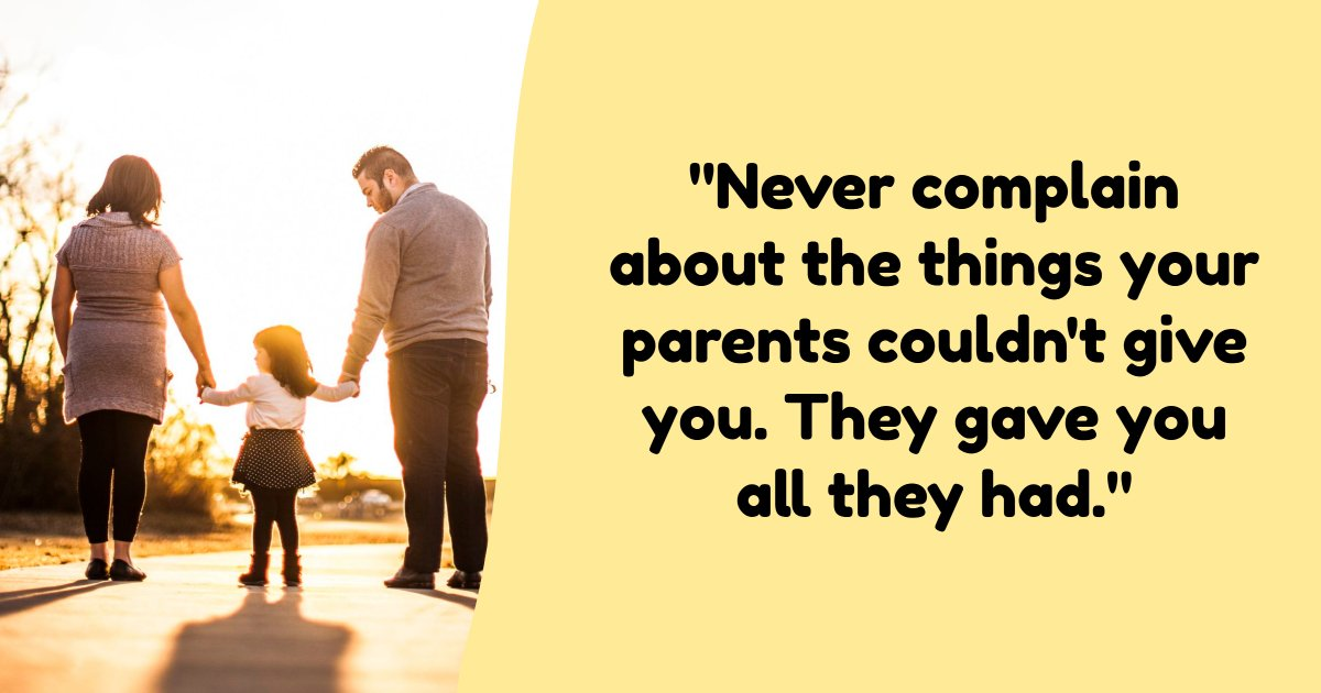 """""""Never complain about the things your parents couldn't give you. They gave you all they had."""""""