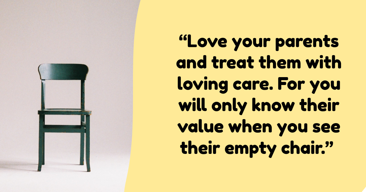 Love your parents. They made a lot of sacrifices for you.