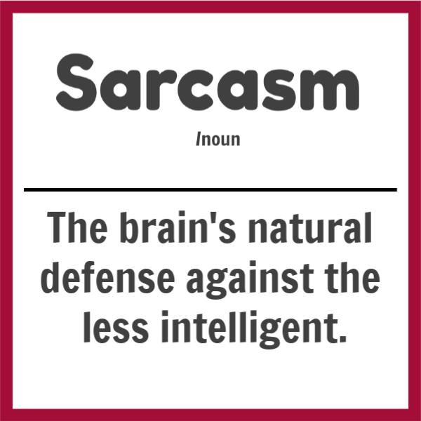 Sarcasm (noun) The brain's natural defense against the less intelligent.