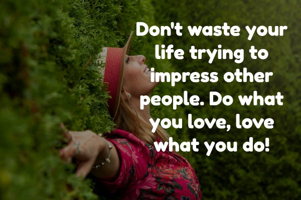 Don't waste your life trying to impress other people. Do what you love, love what you do!