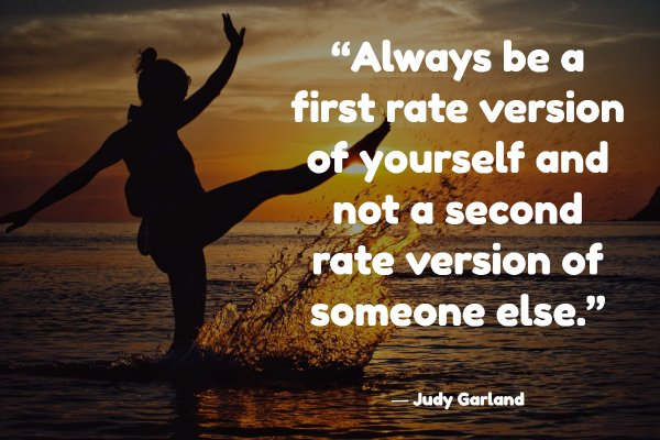 """Always be a first rate version of yourself and not a second rate version of someone else."""