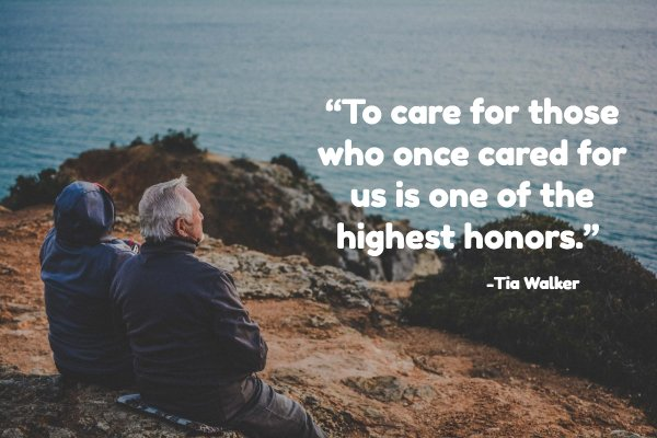 """To care for those who once cared for us is one of the highest honors."""