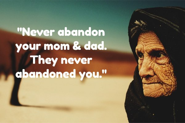 """Never abandon your mom & dad. They never abandoned you."""
