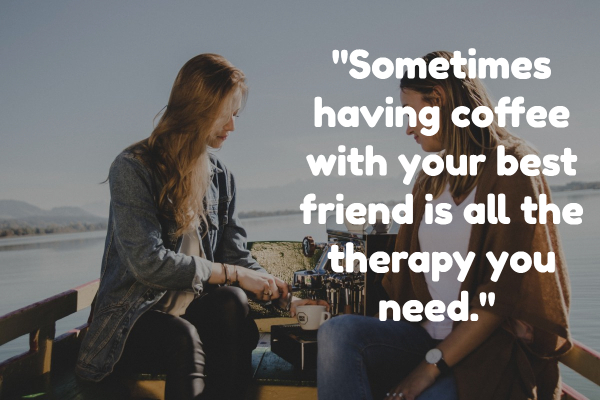 Sometimes having coffee with your best friend is all the therapy you need.