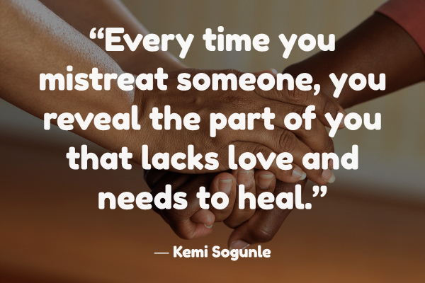 """Every time you mistreat someone, you reveal the part of you that lacks love and needs to heal."" ― Kemi Sogunle"