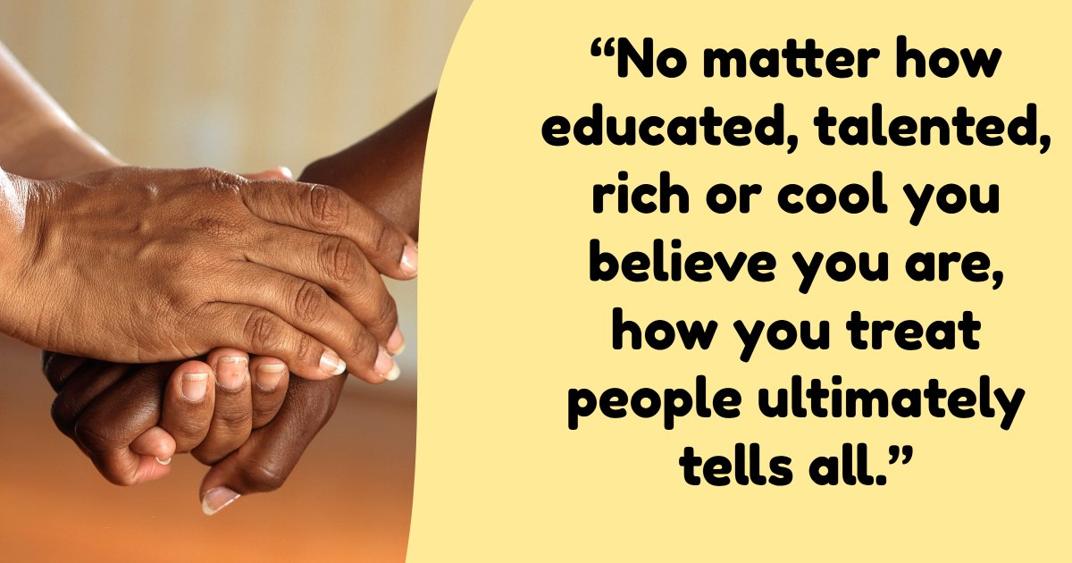 No matter how educated, talented, rich, or cool you believe you are, how you treat people ultimately tells all. - Read more at: https://emilysquotes.com/no-matter-how-educated-talented-rich-or-cool-you-believe-you-are-how-you-treat-people-ultimately-tells-all-integrity-is-everything/