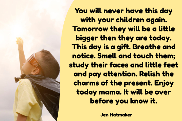 """You will never have this day with your children again. Tomorrow they will be a little bigger then they are today. This day is a gift. Breathe and notice. Smell and touch them; study their faces and little feet and pay attention. Relish the charms of the present. Enjoy today mama. It will be over before you know it."""