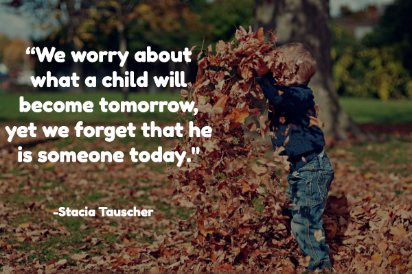 """We worry about what a child will become tomorrow, yet we forget that he is someone today."""