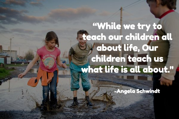 """While we try to teach our children all about life, Our children teach us what life is all about."""