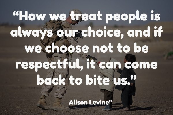 """How we treat people is always our choice, and if we choose not to be respectful, it can come back to bite us."" ― Alison Levine"