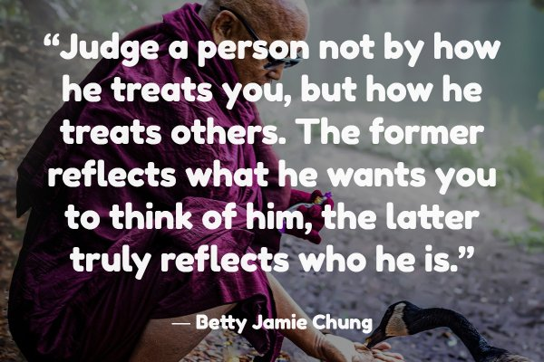"""Judge a person not by how he treats you, but how he treats others. The former reflects what he wants you to think of him, the latter truly reflects who he is."" ― Betty Jamie Chung"