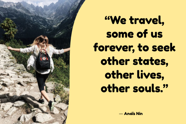 """We travel, some of us forever, to seek other states, other lives, other souls."""