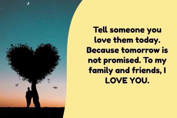Tell someone you love them today. Because tomorrow is not promised. To my family and friends, I LOVE YOU.