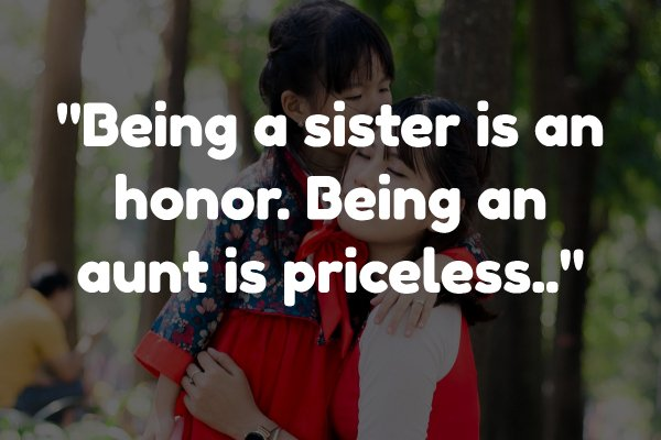 Being a sister is an honor. Being an aunt is priceless.
