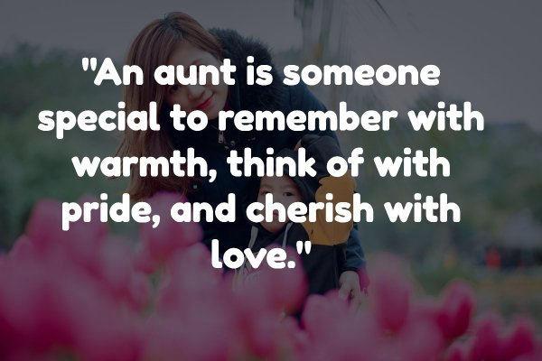 An aunt is someone special to remember with warmth, think of with pride, and cherish with love.