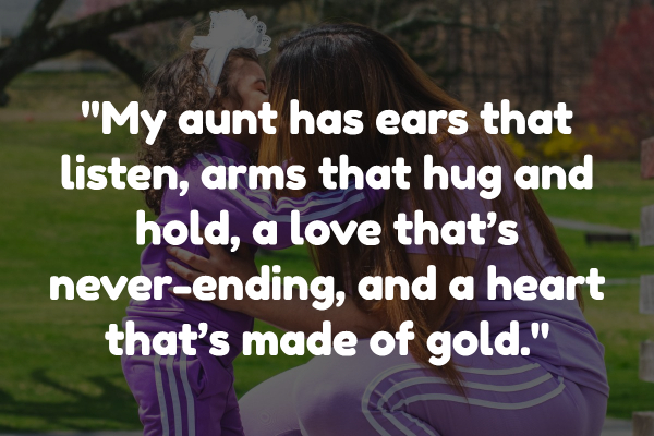 My aunt has ears that listen, arms that hug and hold, a love that's never-ending, and a heart that's made of gold.