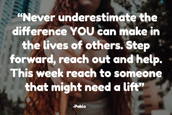 """Never underestimate the difference YOU can make in the lives of others. Step forward, reach out and help. This week reach to someone that might need a lift"""