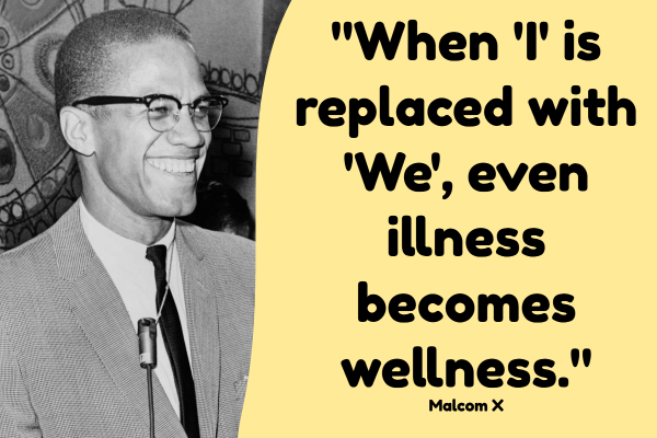 "As Malcolm X once said, ""When 'I' replaced with 'We', even illness becomes wellness."""
