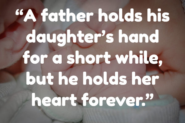 """""""A father holds his daughter's hand for a short while, but he holds her heart forever."""""""