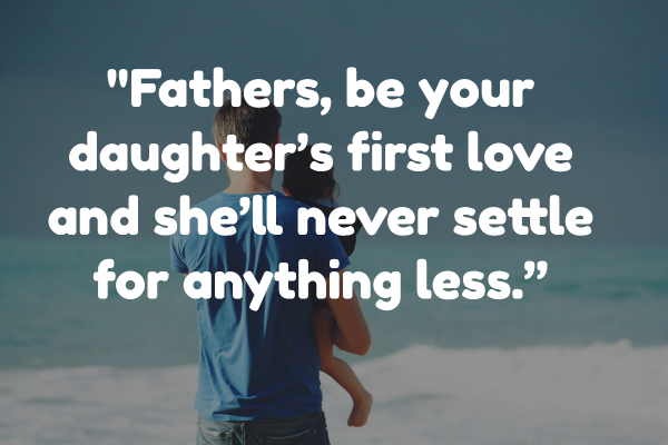 "Fathers, be your daughter's first love and she'll never settle for anything less."" – Unknown"
