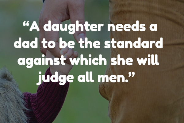 """""""A daughter needs a dad to be the standard against which she will judge all men."""" – Unknown"""