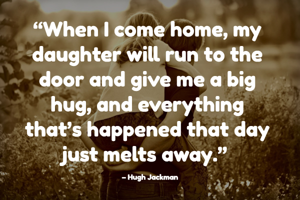 """When I come home, my daughter will run to the door and give me a big hug, and everything that's happened that day just melts away."" – Hugh Jackman"