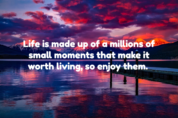 Life is Made Up of Millions of Small Moments, So Enjoy Them