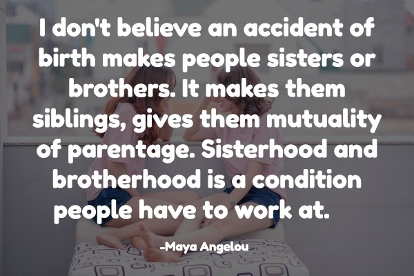 I don't believe an accident of birth makes people sisters or brothers. It makes them siblings, gives them mutuality of parentage. Sisterhood and brotherhood is a condition people have to work at. Read more: http://www.wiseoldsayings.com/siblings-quotes/#ixzz6GCJBQgFq
