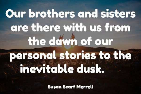 Our brothers and sisters are there with us from the dawn of our personal stories to the inevitable dusk.
