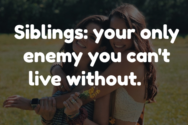 Siblings: your only enemy you can't live without.