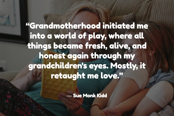 """Grandmotherhood initiated me into a world of play, where all things became fresh, alive, and honest again through my grandchildren's eyes. Mostly, it retaught me love."""