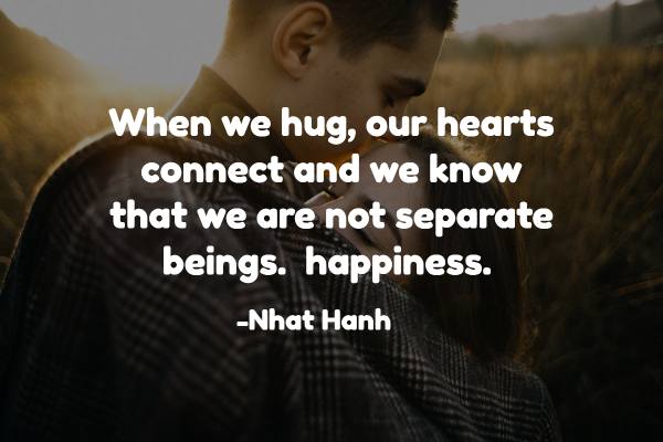 When we hug, our hearts connect and we know that we are not separate beings. happiness.