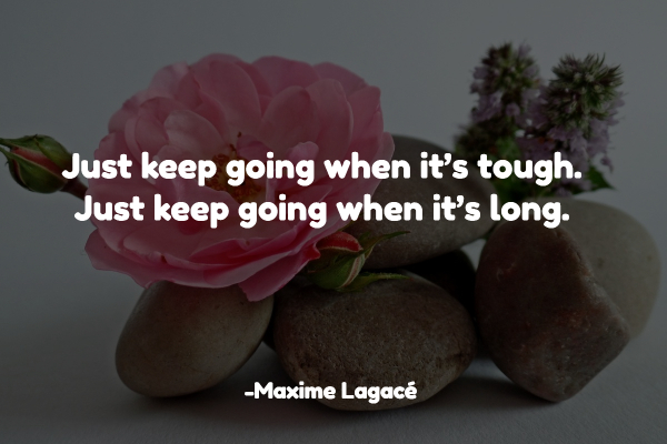 Just keep going when it's tough. Just keep going when it's long.
