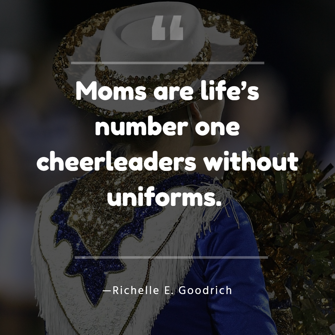 Moms are life's number one cheerleaders without uniforms. —Richelle E. Goodrich