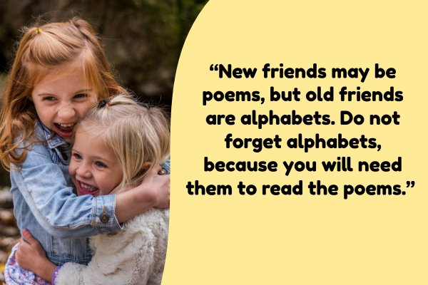 New friends may be poems, but old friends are alphabets. Do not forget alphabets, because you will need them to read the poems.""