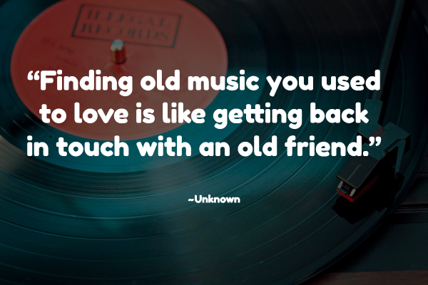 """""""Finding old music you used to love is like getting back in touch with an old friend."""" ~Unknown"""