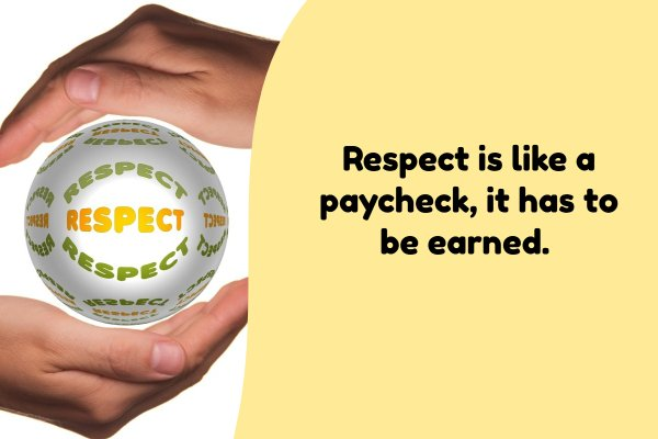 Respect is like a paycheck, it has to be earned.