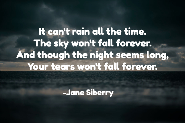 It can't rain all the time. The sky won't fall forever. And though the night seems long, Your tears won't fall forever.