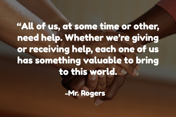 """All of us, at some time or other, need help. Whether we're giving or receiving help, each one of us has something valuable to bring to this world."