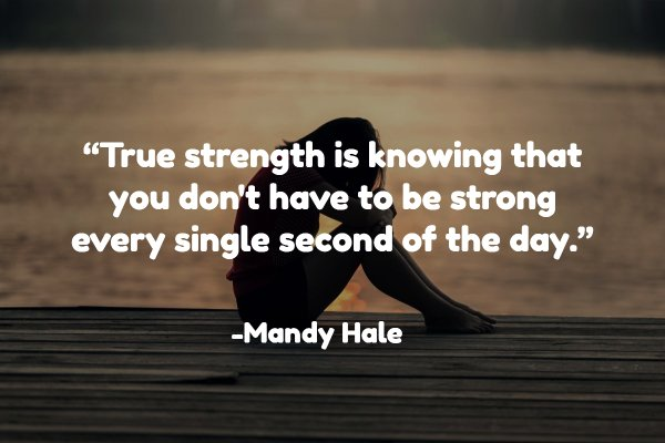 """True strength is knowing that you don't have to be strong every single second of the day."""