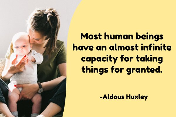 Most human beings have an almost infinite capacity for taking things for granted.