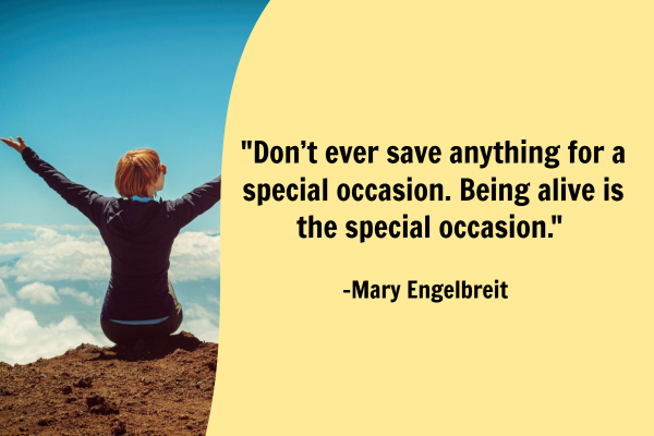 Don't ever save anything for a special occasion. Being alive is the special occasion. - Mary Engelbreit