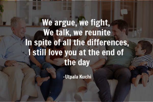 We argue, we fight, We talk, we reunite In spite of all the differences, I still love you at the end of the day