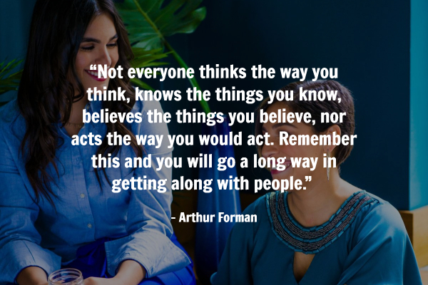 "Not everyone thinks the way you think, knows the things you know, believes the things you believe, nor acts the way you would act. Remember this and you will go a long way in getting along with people."" – Arthur Forman"
