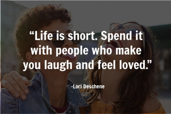 """Life is short. Spend it with people who make you laugh and feel loved.""- Lori Deschene"