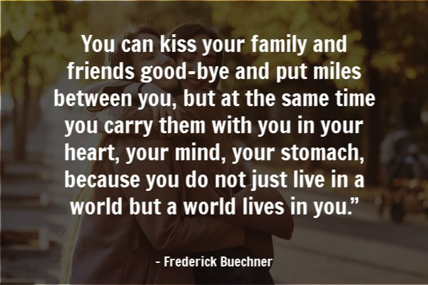 "You can kiss your family and friends good-bye and put miles between you, but at the same time you carry them with you in your heart, your mind, your stomach, because you do not just live in a world but a world lives in you."" ― Frederick Buechner"
